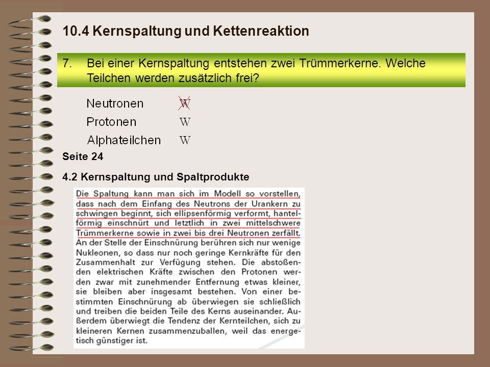 7.Bei einer Kernspaltung entstehen zwei Trümmerkerne. Welche Teilchen werden zusätzlich frei? 10.4 Kernspaltung und Kettenreaktion Seite 24 4.2 Kernsp