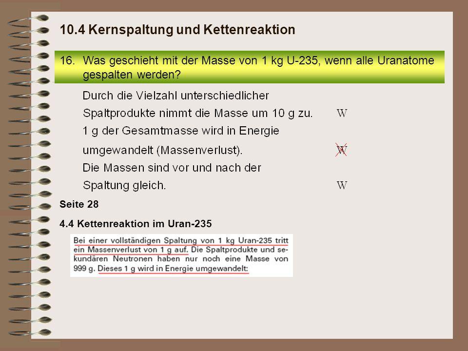 4.4 Kettenreaktion im Uran-235 Seite 28 16.Was geschieht mit der Masse von 1 kg U-235, wenn alle Uranatome gespalten werden? 10.4 Kernspaltung und Ket