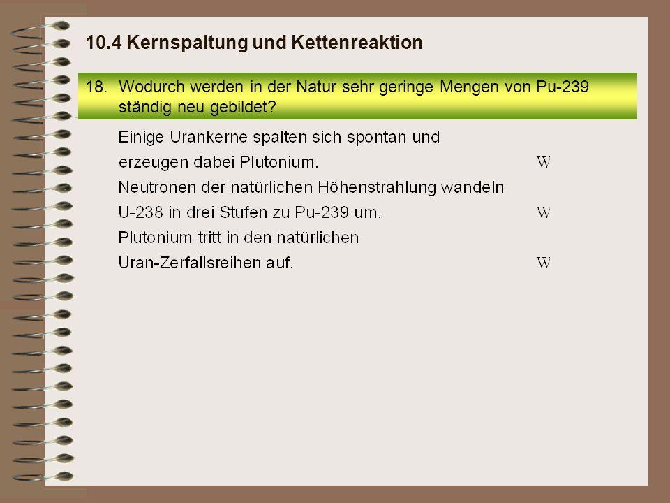 18.Wodurch werden in der Natur sehr geringe Mengen von Pu-239 ständig neu gebildet? 10.4 Kernspaltung und Kettenreaktion