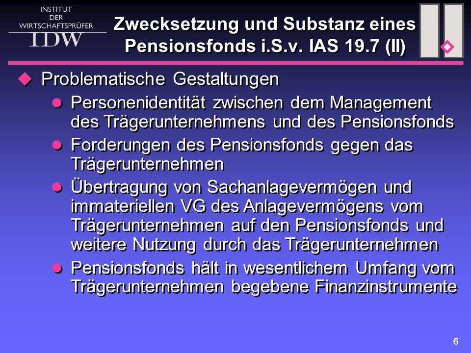 6 Zwecksetzung und Substanz eines Pensionsfonds i.S.v. IAS 19.7 (II)  Problematische Gestaltungen Personenidentität zwischen dem Management des Träge