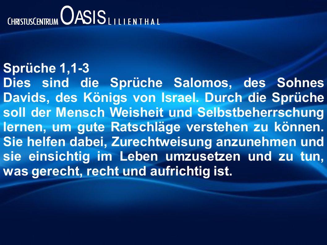 Sprüche 1,1-3 Dies sind die Sprüche Salomos, des Sohnes Davids, des Königs von Israel. Durch die Sprüche soll der Mensch Weisheit und Selbstbeherrschu