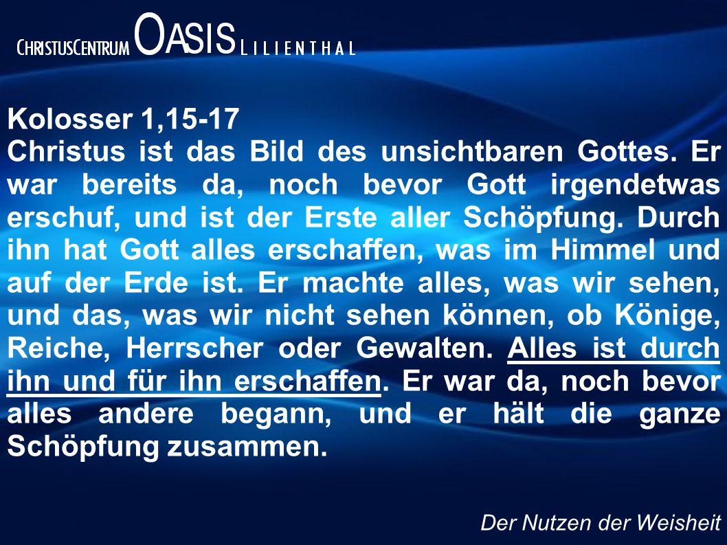 Kolosser 1,15-17 Christus ist das Bild des unsichtbaren Gottes. Er war bereits da, noch bevor Gott irgendetwas erschuf, und ist der Erste aller Schöpf