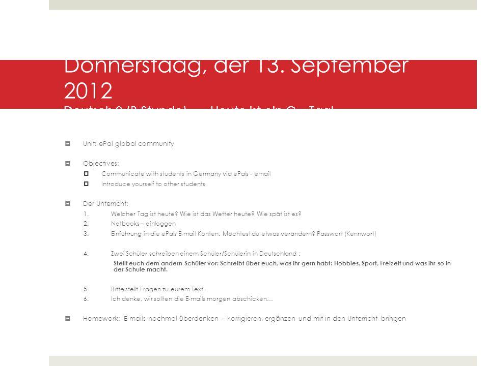 Donnerstaag, der 13. September 2012 Deutsch 3 (B Stunde) Heute ist ein G – Tag!  Unit: ePal global community  Objectives:  Communicate with student