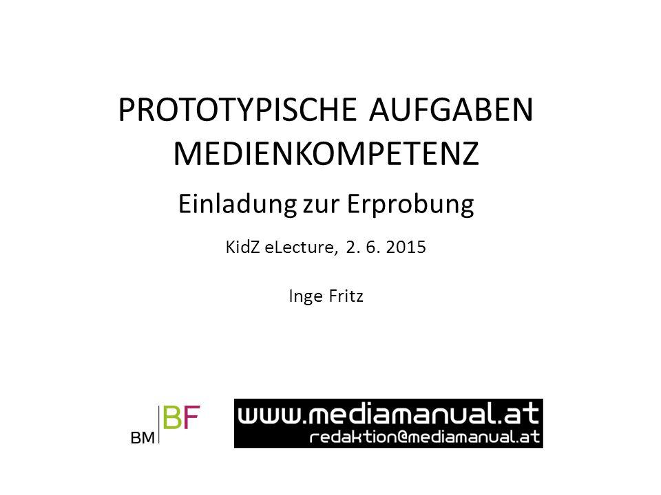 Einladung zur Erprobung KidZ eLecture, 2. 6. 2015 Inge Fritz PROTOTYPISCHE AUFGABEN MEDIENKOMPETENZ