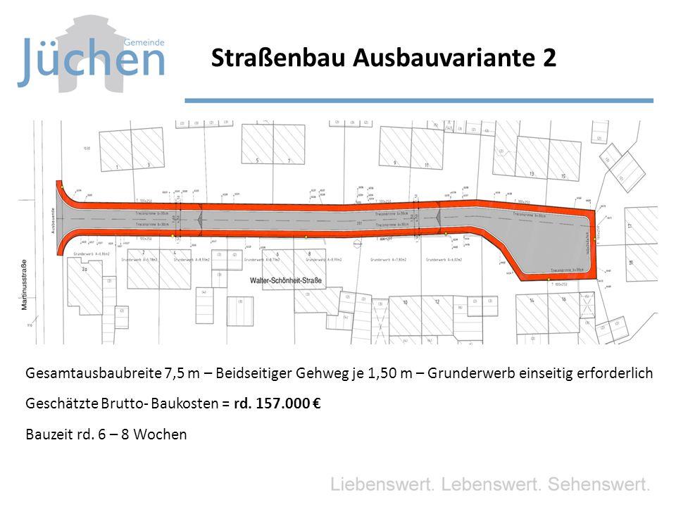 Straßenbau Ausbauvariante 2 Gesamtausbaubreite 7,5 m – Beidseitiger Gehweg je 1,50 m – Grunderwerb einseitig erforderlich Geschätzte Brutto- Baukosten = rd.