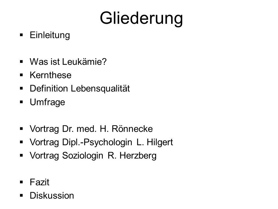 Gliederung  Einleitung  Was ist Leukämie?  Kernthese  Definition Lebensqualität  Umfrage  Vortrag Dr. med. H. Rönnecke  Vortrag Dipl.-Psycholog