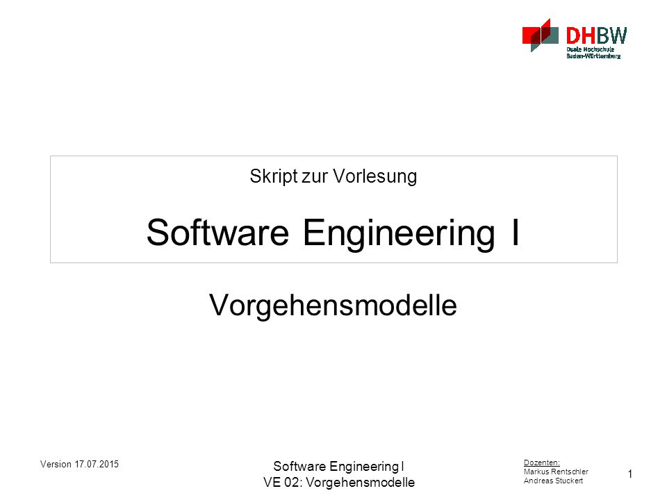 1 Dozenten: Markus Rentschler Andreas Stuckert Version 17.07.2015 Software Engineering I VE 02: Vorgehensmodelle Skript zur Vorlesung Software Enginee