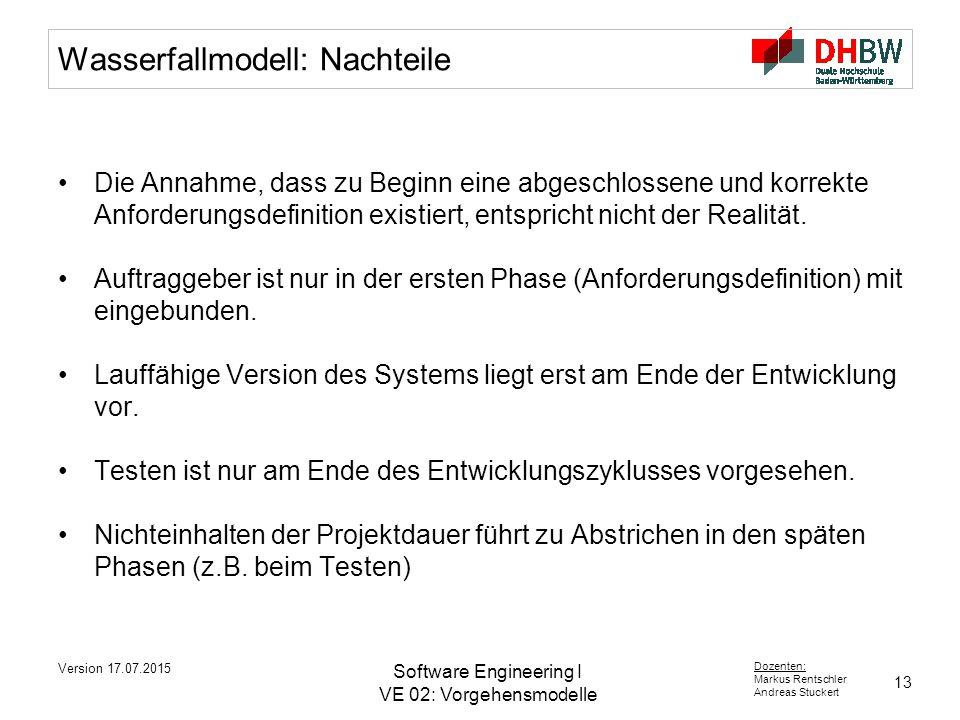 13 Dozenten: Markus Rentschler Andreas Stuckert Version 17.07.2015 Software Engineering I VE 02: Vorgehensmodelle Wasserfallmodell: Nachteile Die Annahme, dass zu Beginn eine abgeschlossene und korrekte Anforderungsdefinition existiert, entspricht nicht der Realität.