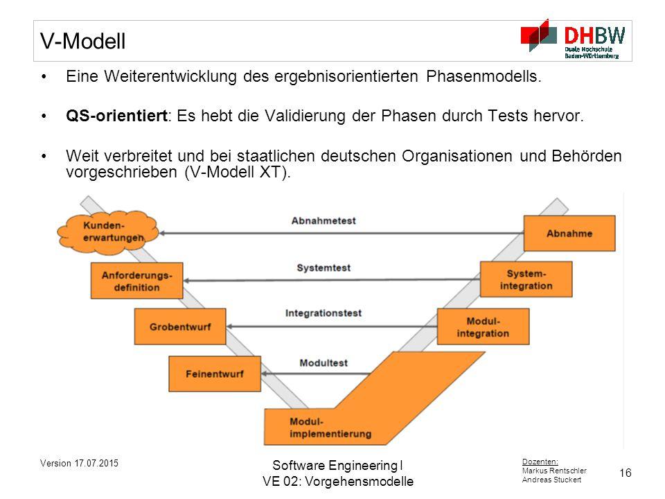 16 Dozenten: Markus Rentschler Andreas Stuckert Version 17.07.2015 Software Engineering I VE 02: Vorgehensmodelle V-Modell Eine Weiterentwicklung des ergebnisorientierten Phasenmodells.