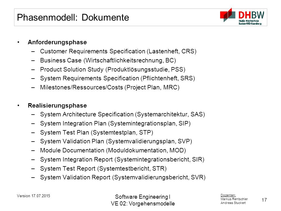 17 Dozenten: Markus Rentschler Andreas Stuckert Version 17.07.2015 Software Engineering I VE 02: Vorgehensmodelle Phasenmodell: Dokumente Anforderungs