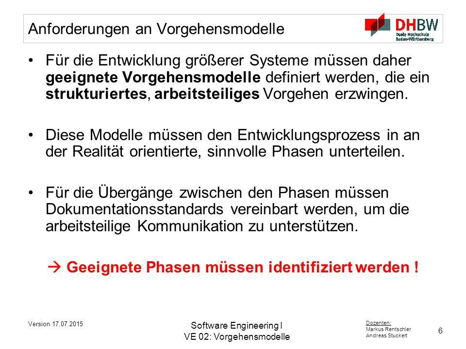 6 Dozenten: Markus Rentschler Andreas Stuckert Version 17.07.2015 Software Engineering I VE 02: Vorgehensmodelle Anforderungen an Vorgehensmodelle Für die Entwicklung größerer Systeme müssen daher geeignete Vorgehensmodelle definiert werden, die ein strukturiertes, arbeitsteiliges Vorgehen erzwingen.