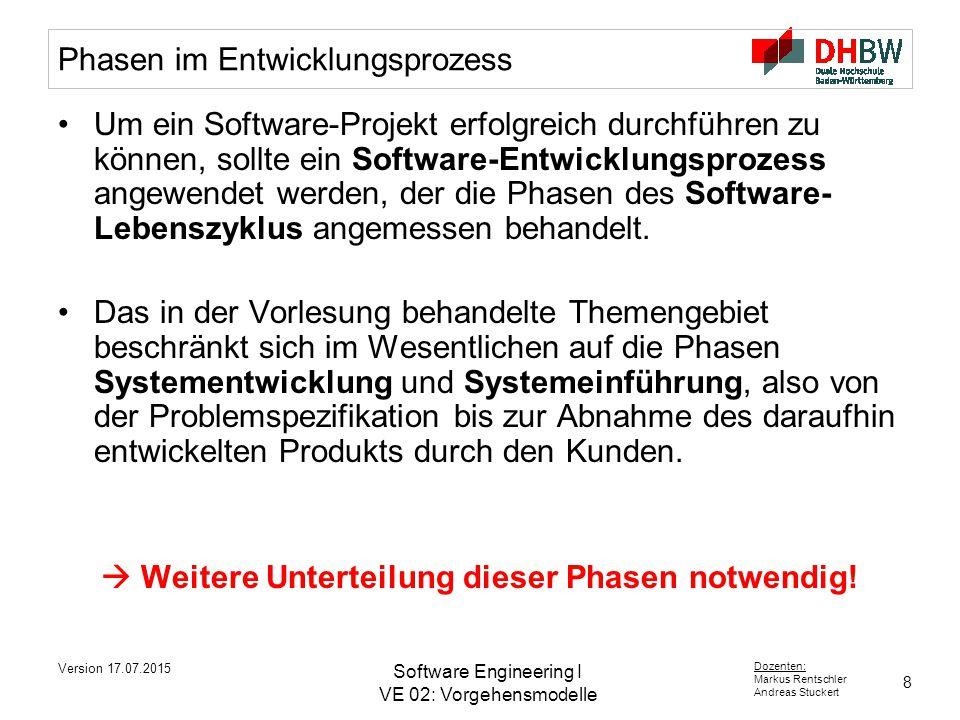 8 Dozenten: Markus Rentschler Andreas Stuckert Version 17.07.2015 Software Engineering I VE 02: Vorgehensmodelle Phasen im Entwicklungsprozess Um ein Software-Projekt erfolgreich durchführen zu können, sollte ein Software-Entwicklungsprozess angewendet werden, der die Phasen des Software- Lebenszyklus angemessen behandelt.