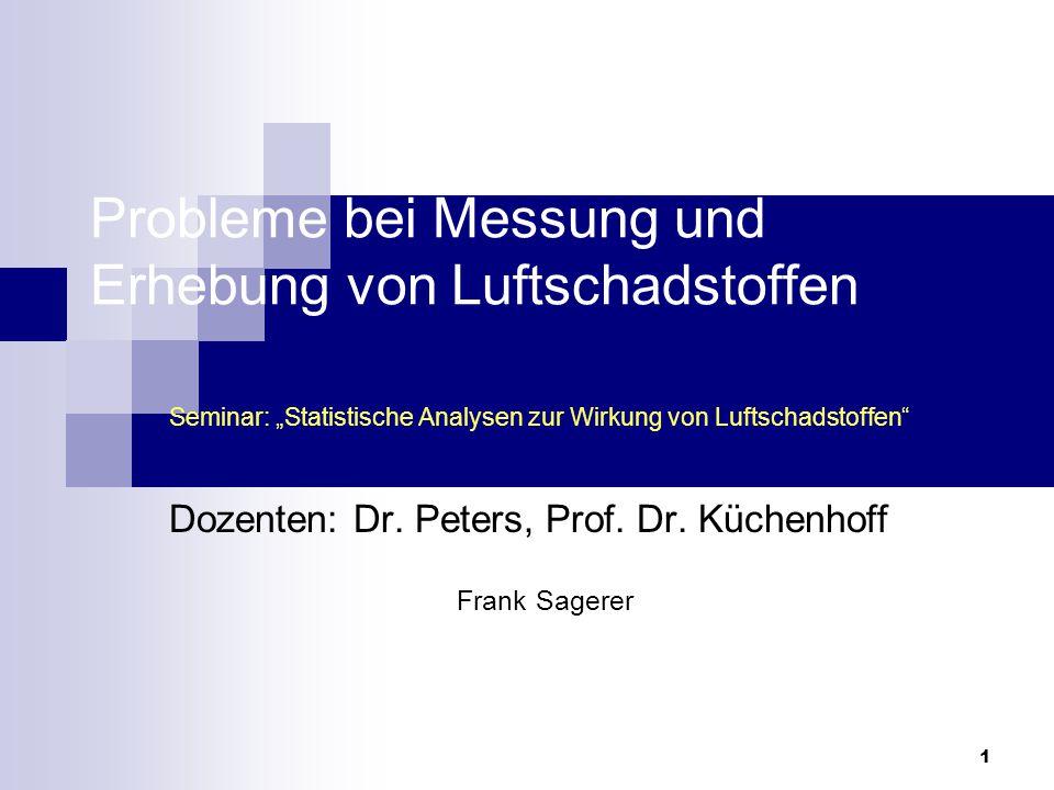 """1 Probleme bei Messung und Erhebung von Luftschadstoffen Seminar: """"Statistische Analysen zur Wirkung von Luftschadstoffen"""" Dozenten: Dr. Peters, Prof."""
