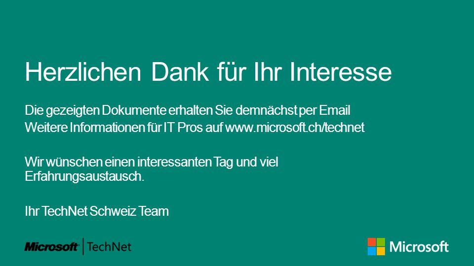 Herzlichen Dank für Ihr Interesse Die gezeigten Dokumente erhalten Sie demnächst per Email Weitere Informationen für IT Pros auf www.microsoft.ch/technet Wir wünschen einen interessanten Tag und viel Erfahrungsaustausch.
