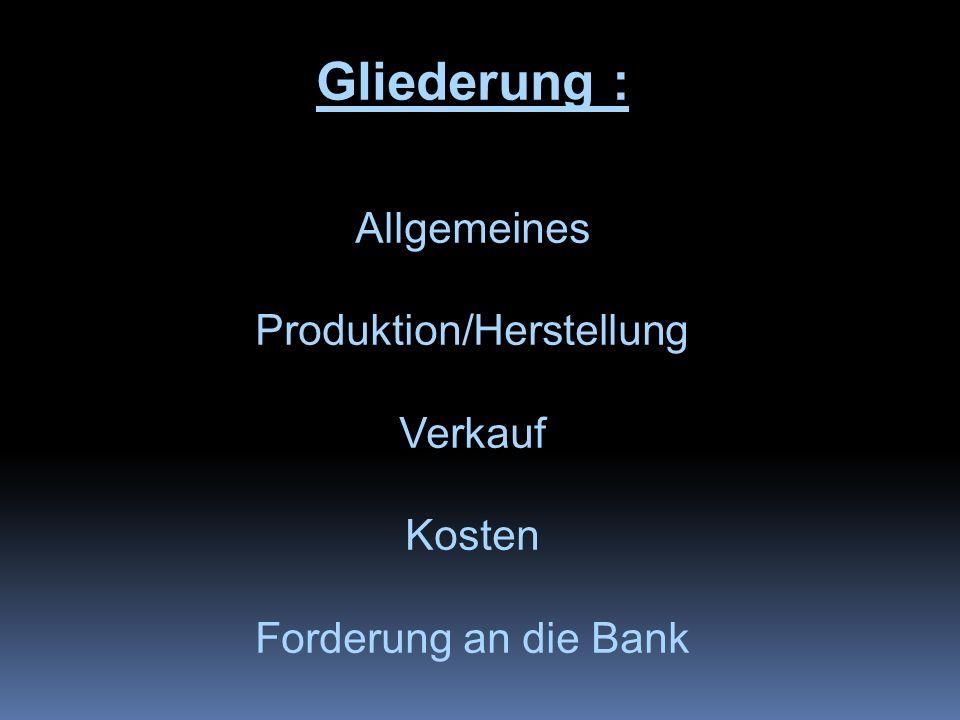 Gliederung : Allgemeines Produktion/Herstellung Verkauf Kosten Forderung an die Bank