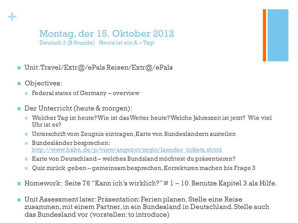 + Montag, der 15. Oktober 2012 Deutsch 3 (B Stunde) Heute ist ein A – Tag.