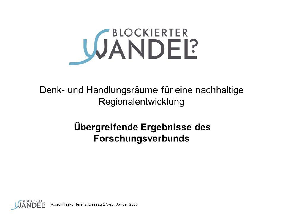 Abschlusskonferenz, Dessau 27.-28. Januar 2006 Denk- und Handlungsräume für eine nachhaltige Regionalentwicklung Übergreifende Ergebnisse des Forschun