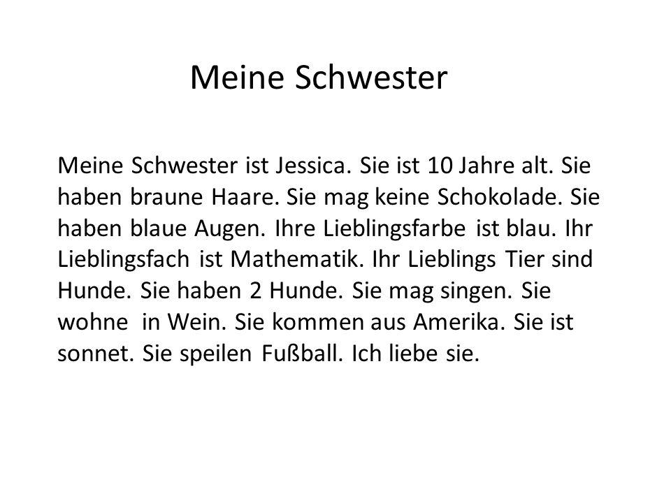 Meine Schwester Meine Schwester ist Jessica. Sie ist 10 Jahre alt. Sie haben braune Haare. Sie mag keine Schokolade. Sie haben blaue Augen. Ihre Liebl