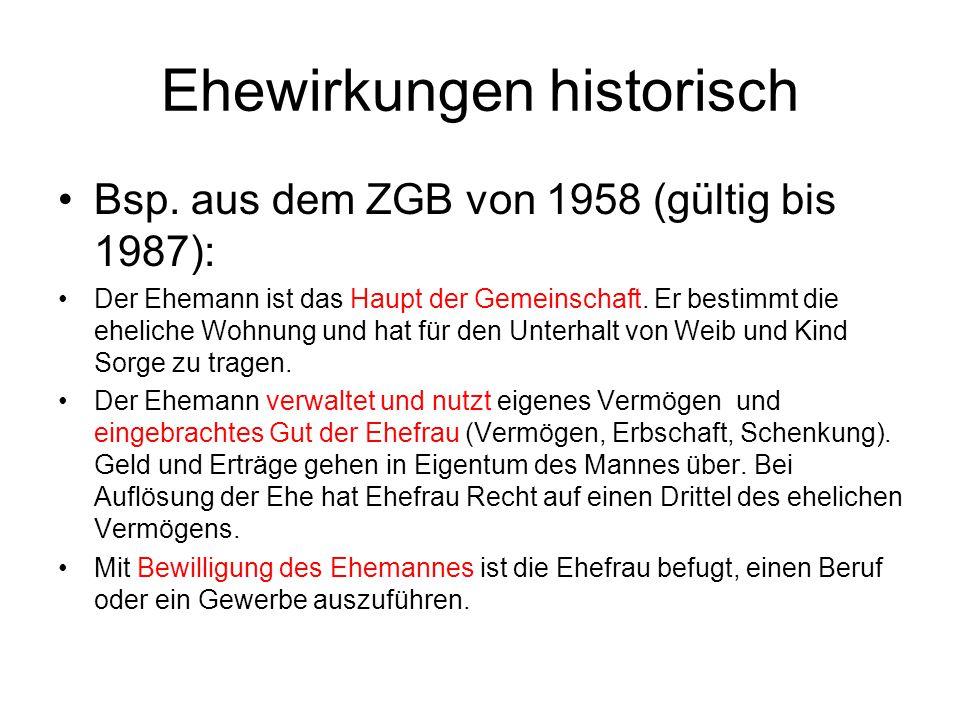 Ehewirkungen historisch Bsp. aus dem ZGB von 1958 (gültig bis 1987): Der Ehemann ist das Haupt der Gemeinschaft. Er bestimmt die eheliche Wohnung und