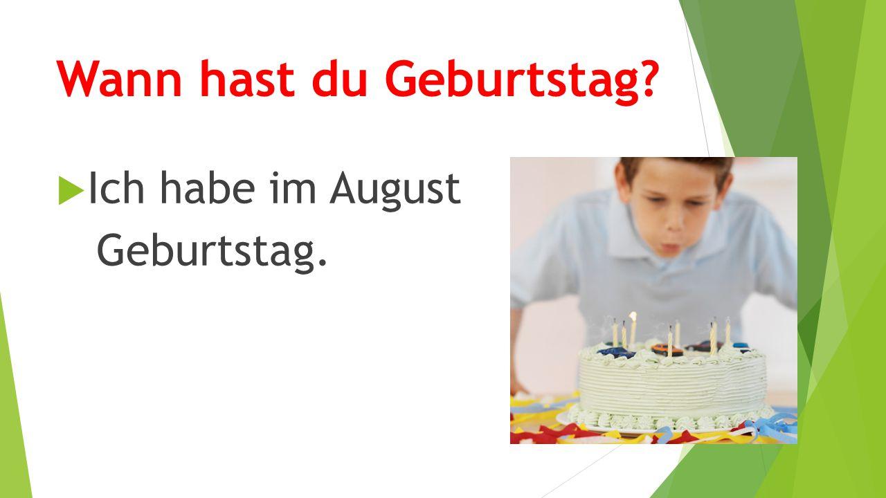 Wann hast du Geburtstag?  Ich habe im August Geburtstag.