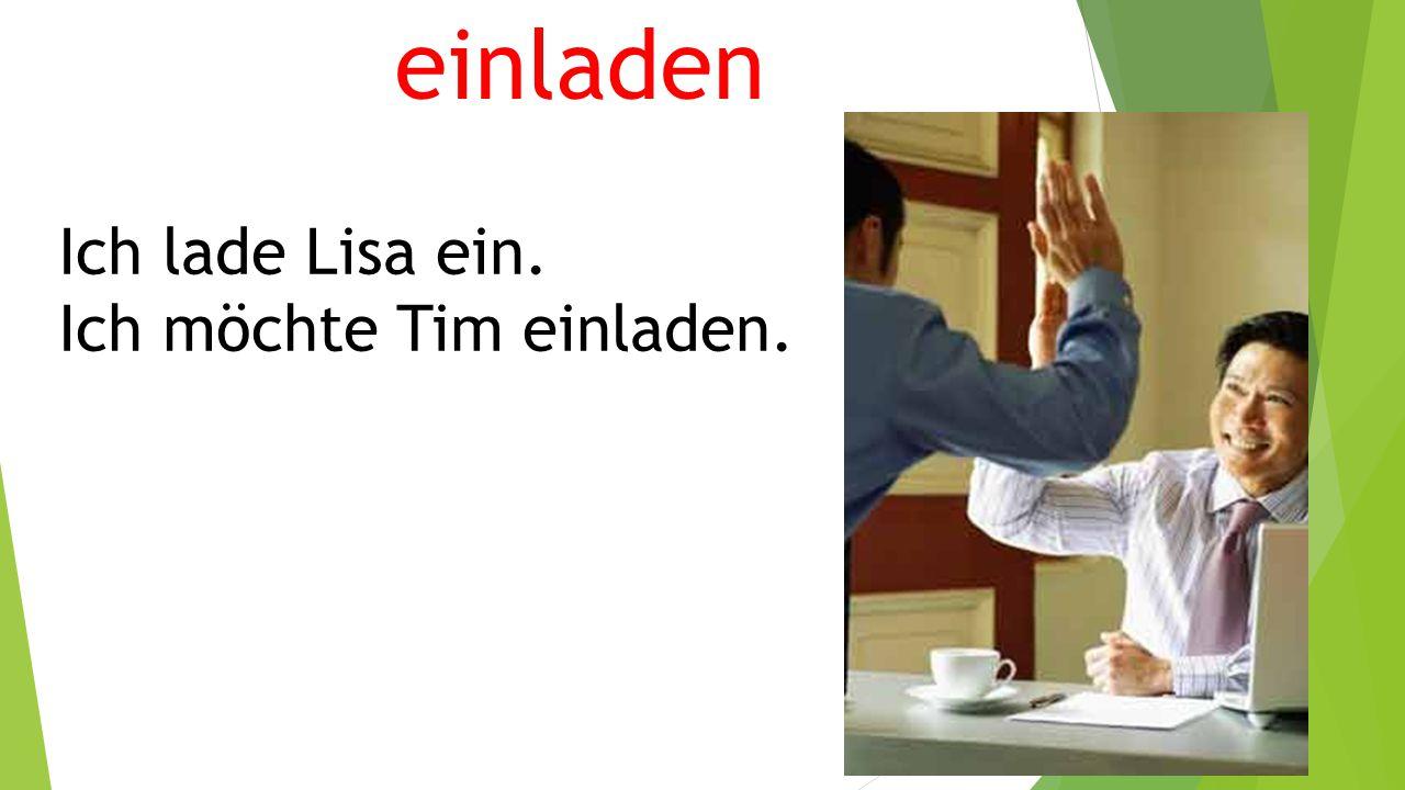 einladen Ich lade Lisa ein. Ich möchte Tim einladen.