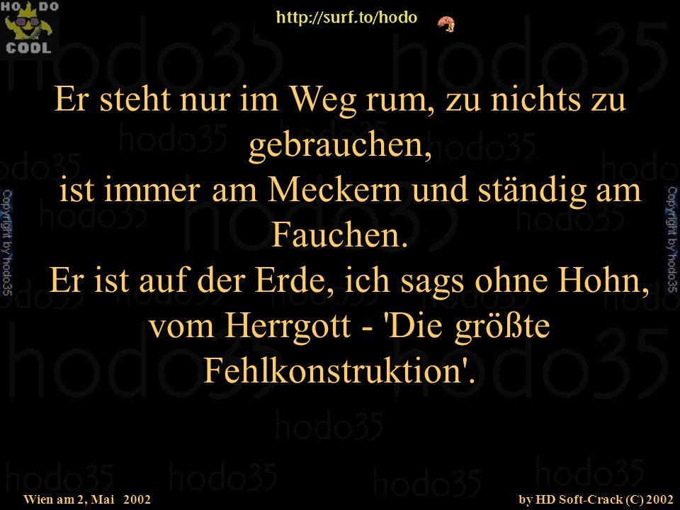Wien am 2, Mai 2002by HD Soft-Crack (C) 2002 So unnütz wie Unkraut, wie Fliegen und Mücken, so lästig wie Kopfweh und ziehen im Rücken, so störend wie Bauchweh und stets ein Tyrann, das ist der Halbmensch, sein Name ist Mann.