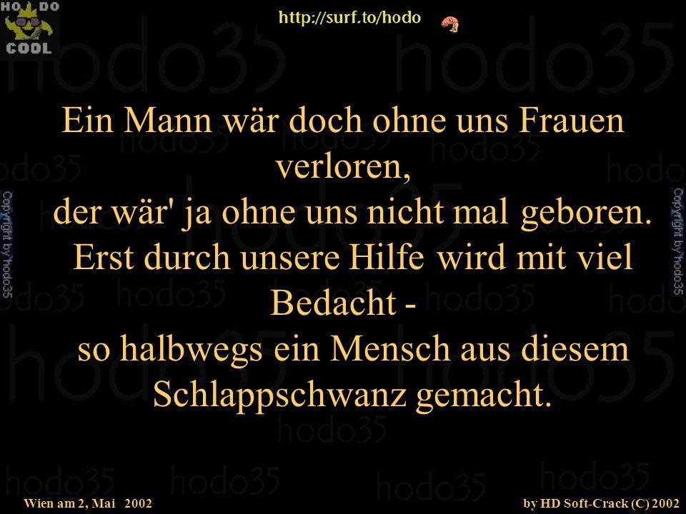 Wien am 2, Mai 2002by HD Soft-Crack (C) 2002 Ein Mann wär doch ohne uns Frauen verloren, der wär ja ohne uns nicht mal geboren.