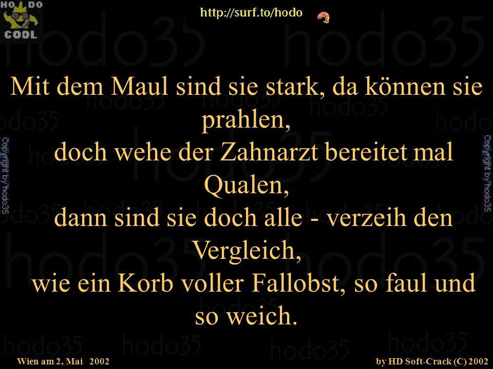 Wien am 2, Mai 2002by HD Soft-Crack (C) 2002 Ein Mann hält sich oft für unwiderstehlich und glaubt, schon ein Lächeln von ihm macht uns selig, stolziert durch die Gegend wie n Hahn auf dem Mist und merkt dabei gar nicht, wie dusslig er ist.