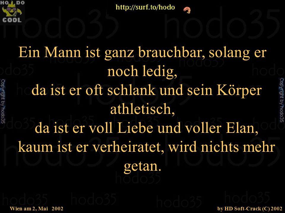 Wien am 2, Mai 2002by HD Soft-Crack (C) 2002 Ein Mann ist ganz brauchbar, solang er noch ledig, da ist er oft schlank und sein Körper athletisch, da ist er voll Liebe und voller Elan, kaum ist er verheiratet, wird nichts mehr getan.