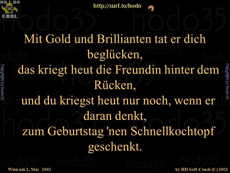 Wien am 2, Mai 2002by HD Soft-Crack (C) 2002 Mit Gold und Brillianten tat er dich beglücken, das kriegt heut die Freundin hinter dem Rücken, und du kriegst heut nur noch, wenn er daran denkt, zum Geburtstag nen Schnellkochtopf geschenkt.
