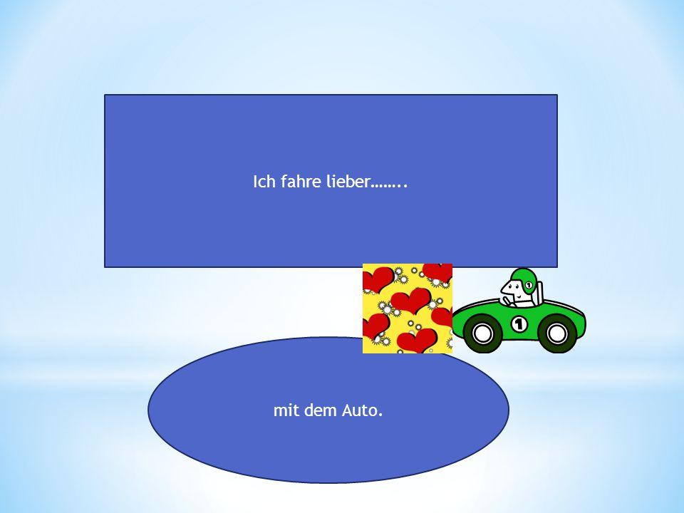 Ich fahre lieber…….. mit dem Auto.