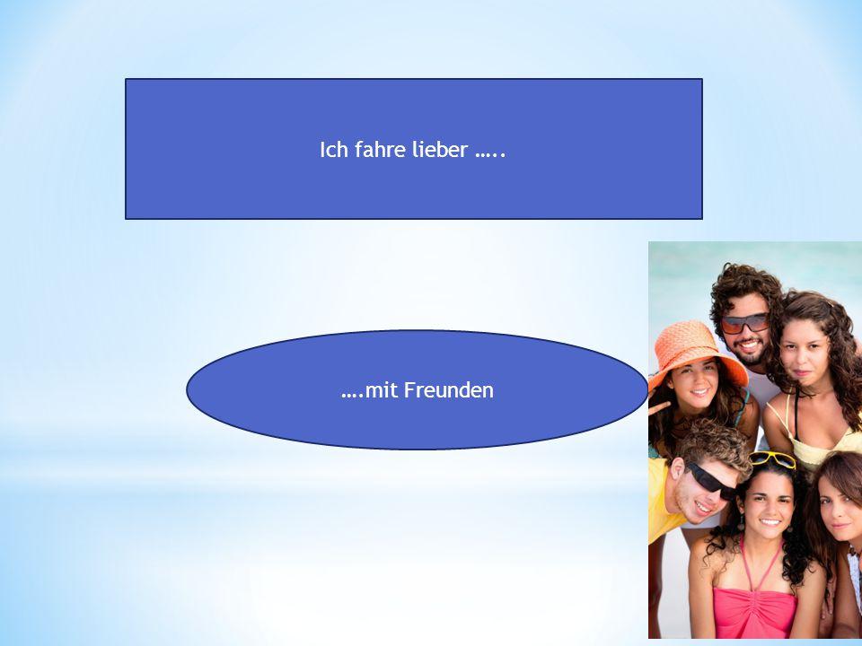 Ich fahre lieber ….. ….mit Freunden