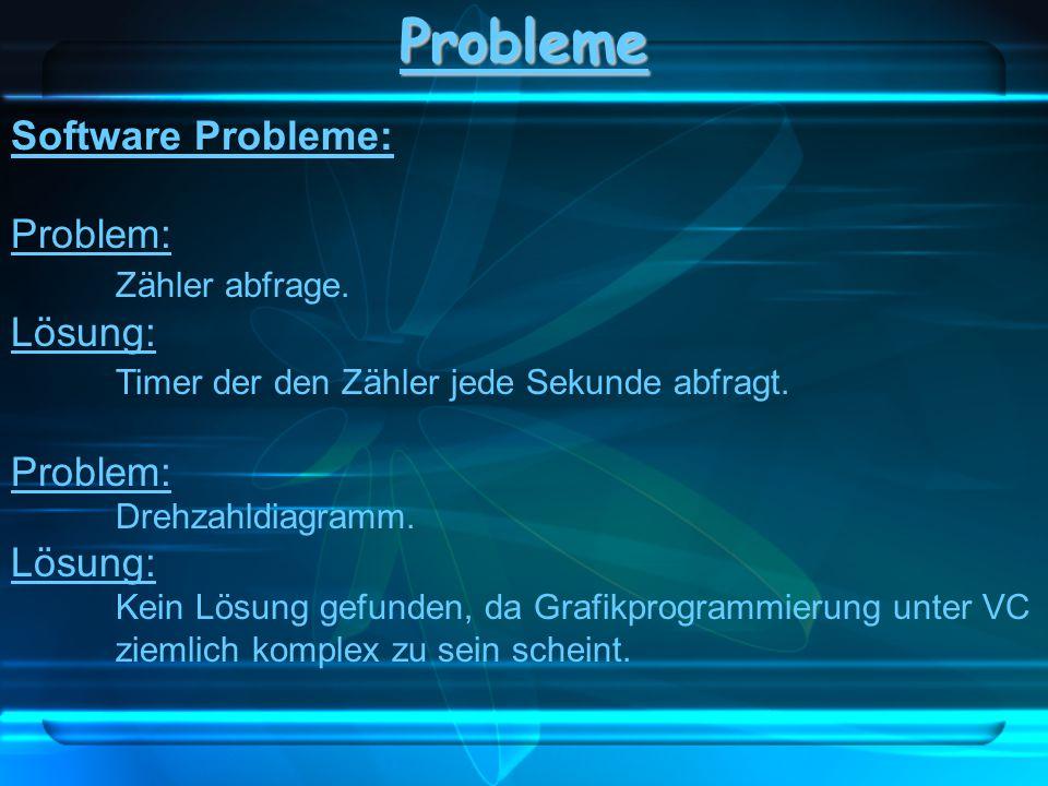 Probleme Software Probleme: Problem: Zähler abfrage. Lösung: Timer der den Zähler jede Sekunde abfragt. Problem: Drehzahldiagramm. Lösung: Kein Lösung