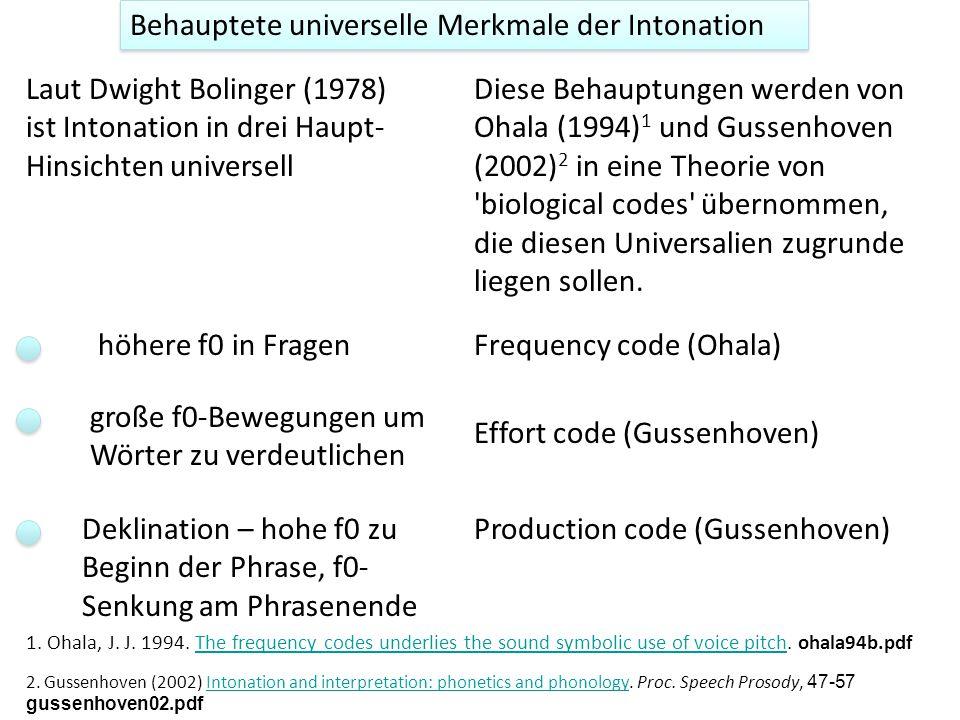 Behauptete universelle Merkmale der Intonation höhere f0 in Fragen Laut Dwight Bolinger (1978) ist Intonation in drei Haupt- Hinsichten universell große f0-Bewegungen um Wörter zu verdeutlichen Deklination – hohe f0 zu Beginn der Phrase, f0- Senkung am Phrasenende Diese Behauptungen werden von Ohala (1994) 1 und Gussenhoven (2002) 2 in eine Theorie von biological codes übernommen, die diesen Universalien zugrunde liegen sollen.
