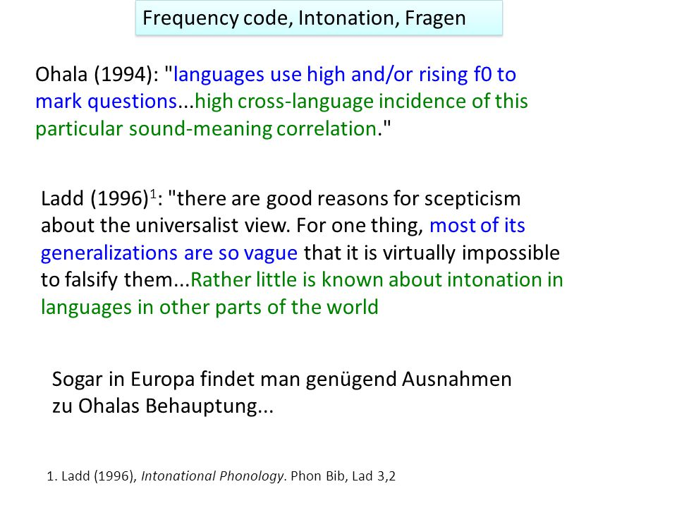 Frequency code, Intonation, Fragen Ohala (1994): languages use high and/or rising f0 to mark questions...high cross-language incidence of this particular sound-meaning correlation. Ladd (1996) 1 : there are good reasons for scepticism about the universalist view.