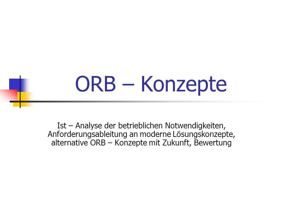 ORB – Konzepte Ist – Analyse der betrieblichen Notwendigkeiten, Anforderungsableitung an moderne Lösungskonzepte, alternative ORB – Konzepte mit Zukunft, Bewertung