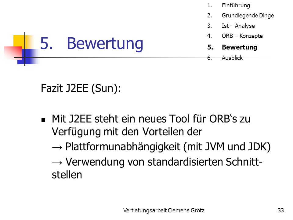 Vertiefungsarbeit Clemens Grötz33 5.Bewertung Fazit J2EE (Sun): Mit J2EE steht ein neues Tool für ORB's zu Verfügung mit den Vorteilen der → Plattform