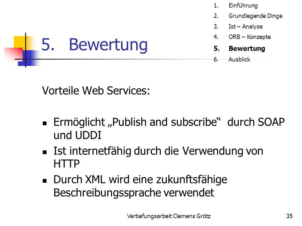 """Vertiefungsarbeit Clemens Grötz35 5.Bewertung Vorteile Web Services: Ermöglicht """"Publish and subscribe"""" durch SOAP und UDDI Ist internetfähig durch di"""
