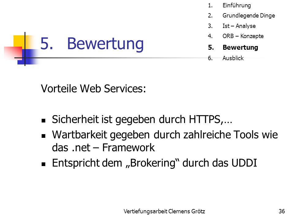 Vertiefungsarbeit Clemens Grötz36 5.Bewertung Vorteile Web Services: Sicherheit ist gegeben durch HTTPS,… Wartbarkeit gegeben durch zahlreiche Tools w