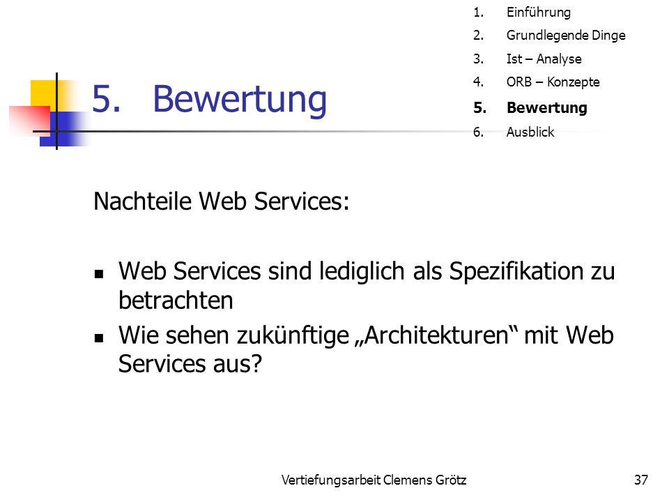 """Vertiefungsarbeit Clemens Grötz37 5.Bewertung Nachteile Web Services: Web Services sind lediglich als Spezifikation zu betrachten Wie sehen zukünftige """"Architekturen mit Web Services aus."""