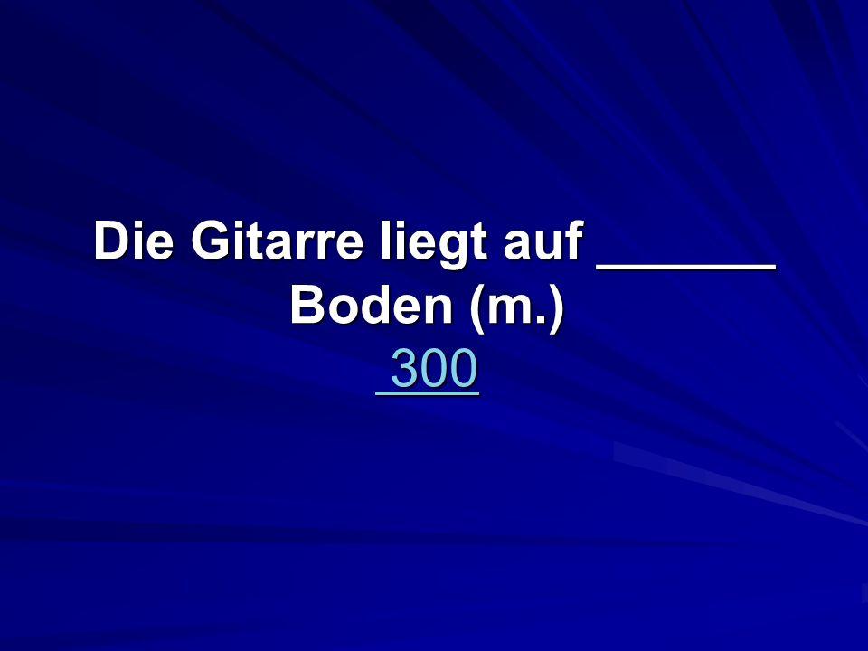 Die Gitarre liegt auf ______ Boden (m.) 300 Die Gitarre liegt auf ______ Boden (m.) 300 300 300