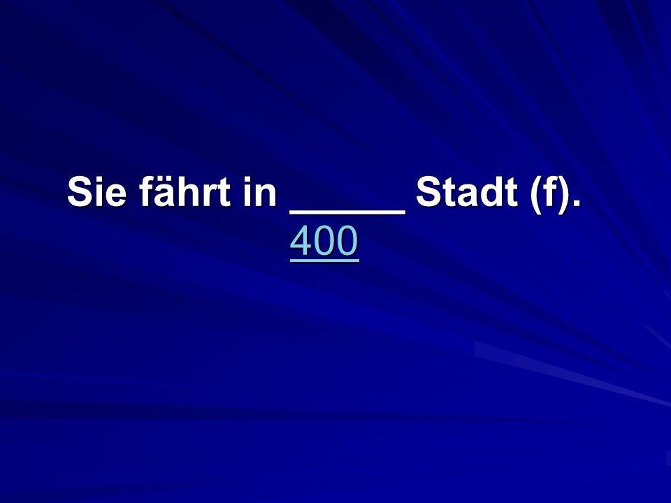 Sie fährt in _____ Stadt (f). 400 400