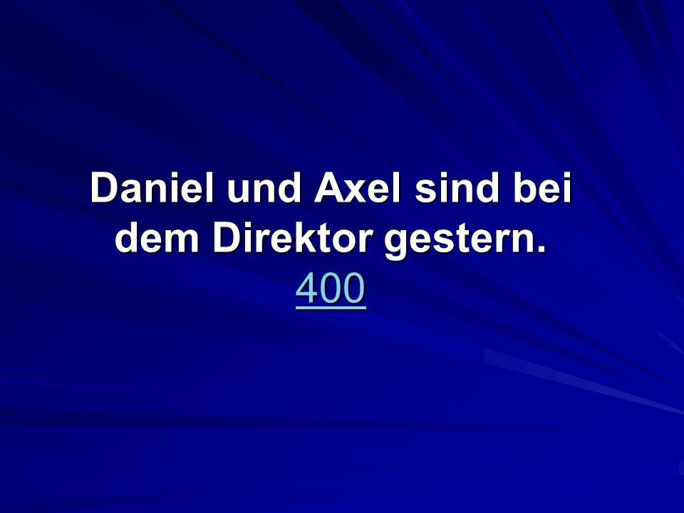 Daniel und Axel sind bei dem Direktor gestern. 400 400