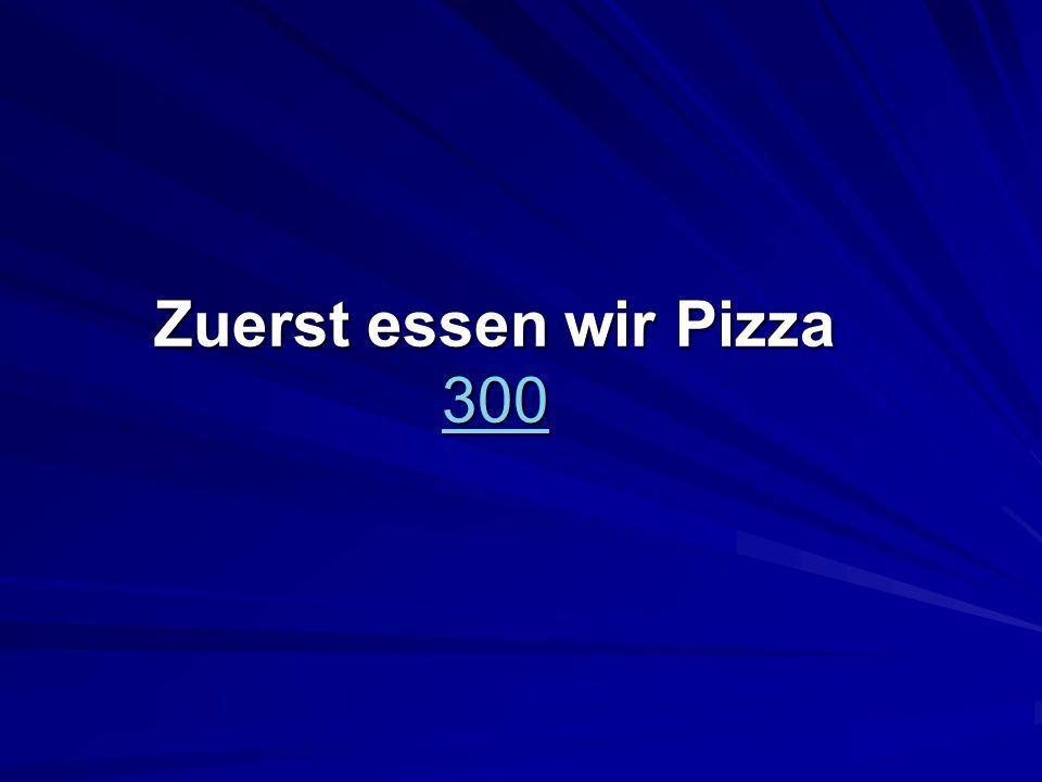 Zuerst essen wir Pizza 300 300