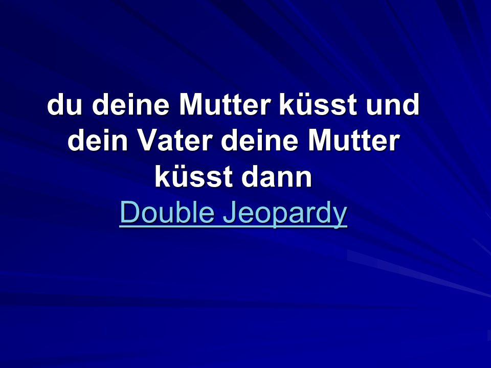 du deine Mutter küsst und dein Vater deine Mutter küsst dann Double Jeopardy Double Jeopardy Double Jeopardy