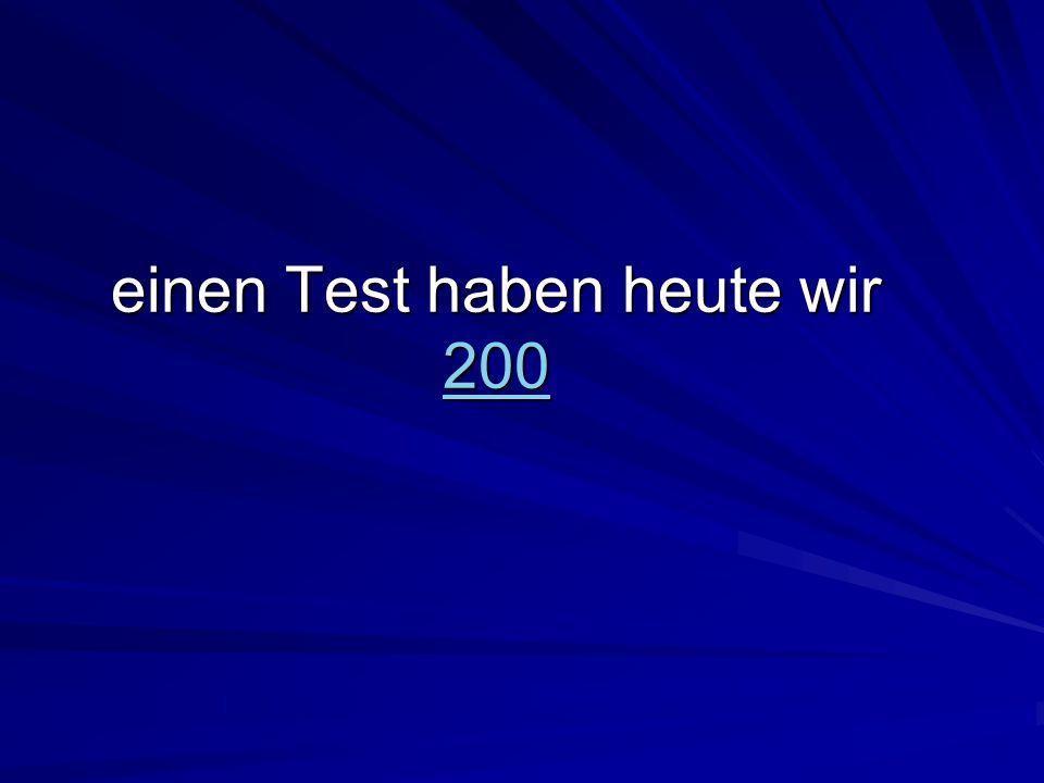 einen Test haben heute wir 200 200
