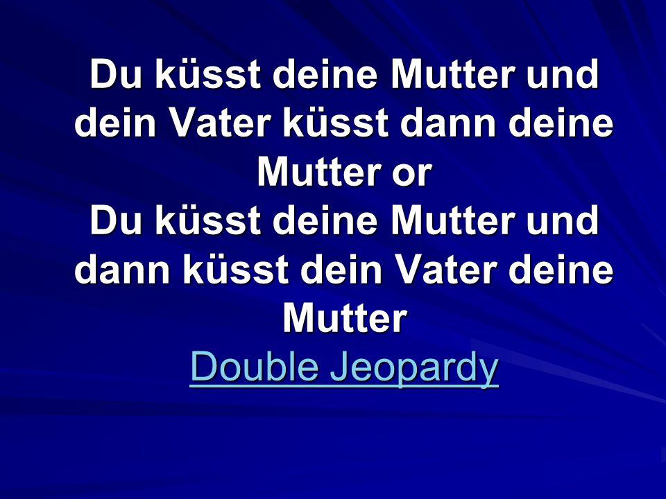 Du küsst deine Mutter und dein Vater küsst dann deine Mutter or Du küsst deine Mutter und dann küsst dein Vater deine Mutter Double Jeopardy Double Jeopardy Double Jeopardy