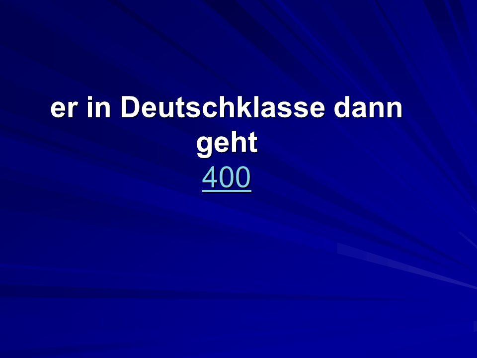 er in Deutschklasse dann geht 400 400