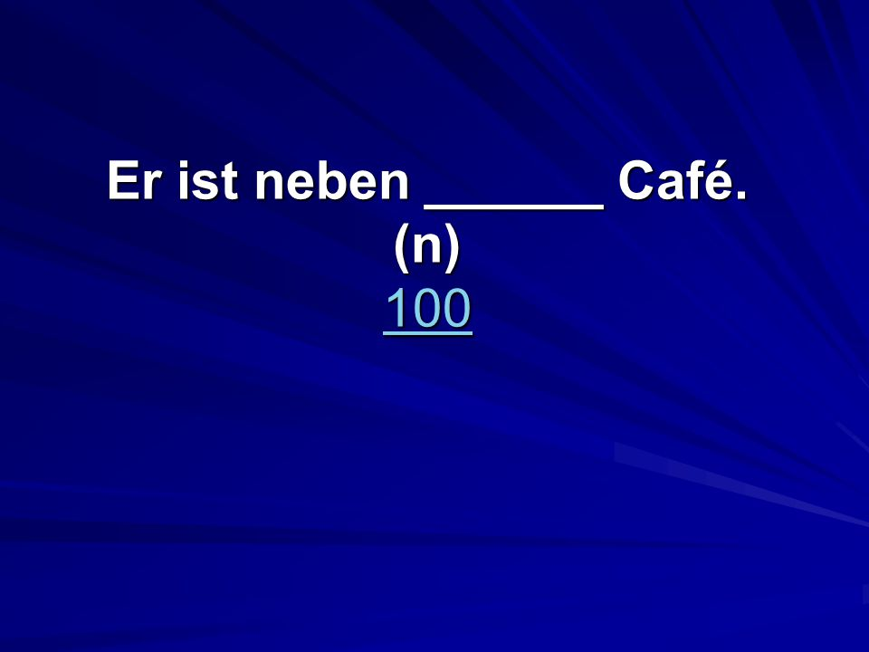 Er ist neben ______ Café. (n) 100 100