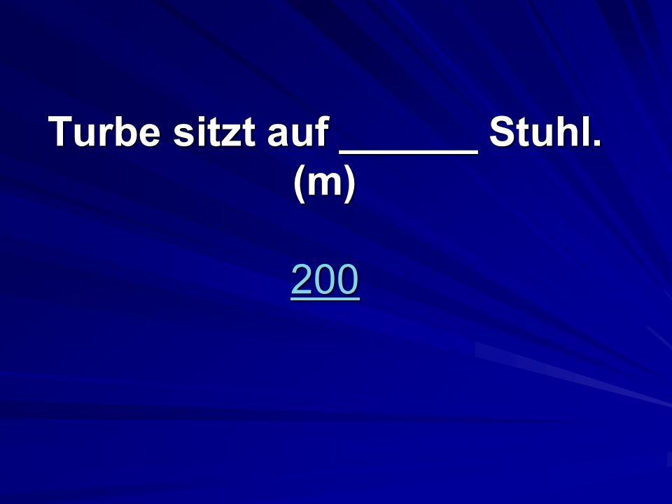 Turbe sitzt auf ______ Stuhl. (m) 200 200